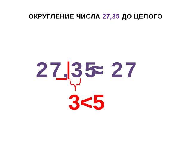 ОКРУГЛЕНИЕ ЧИСЛА 27,35 ДО ЦЕЛОГО 27,35 ≈ 27 3