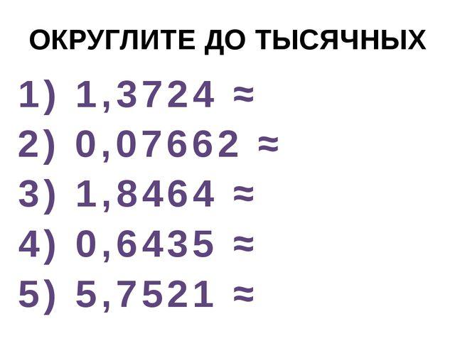 ОКРУГЛИТЕ ДО ТЫСЯЧНЫХ 1) 1,3724 ≈ 2) 0,07662 ≈ 3) 1,8464 ≈ 4) 0,6435 ≈ 5) 5,7...
