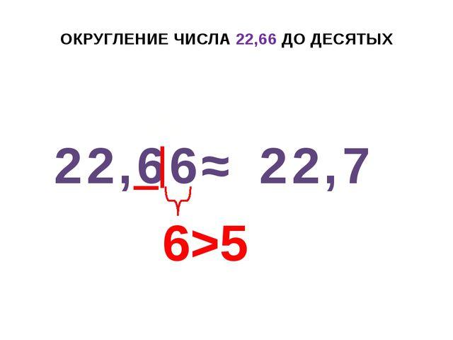 ОКРУГЛЕНИЕ ЧИСЛА 22,66 ДО ДЕСЯТЫХ 22,66 ≈ 22,7 6>5 +1