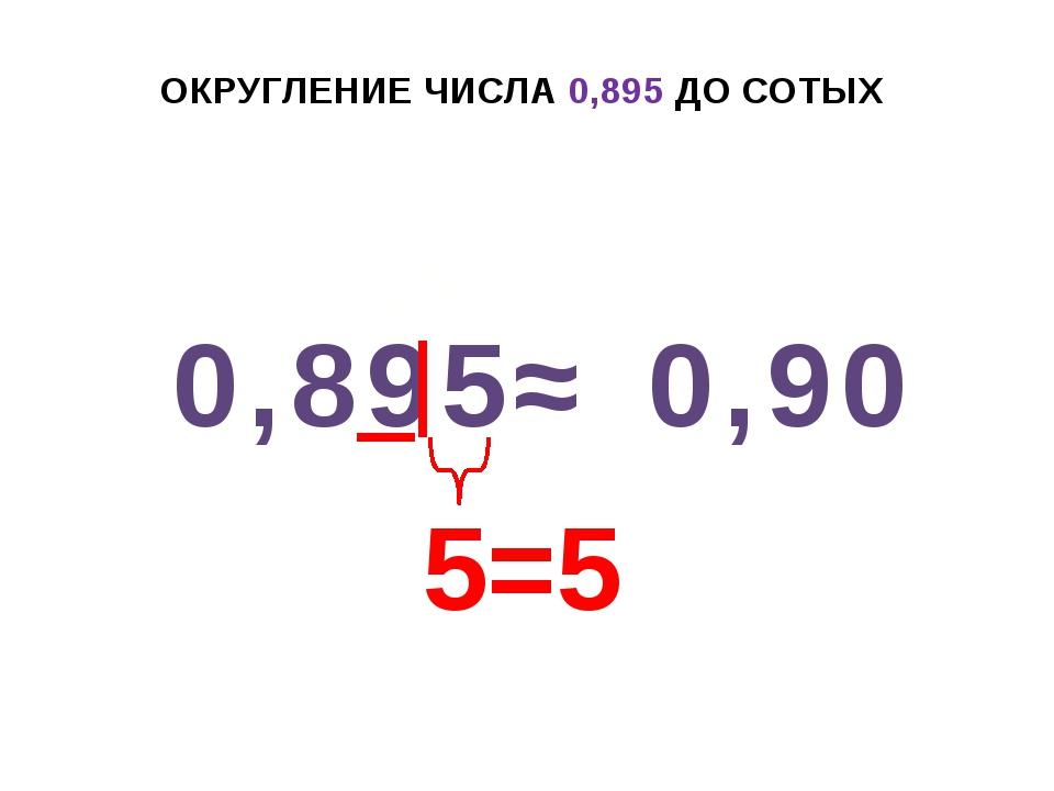 ОКРУГЛЕНИЕ ЧИСЛА 0,895 ДО СОТЫХ 0,895 ≈ 0,90 5=5 +1