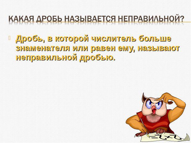 Дробь, в которой числитель больше знаменателя или равен ему, называют неправи...