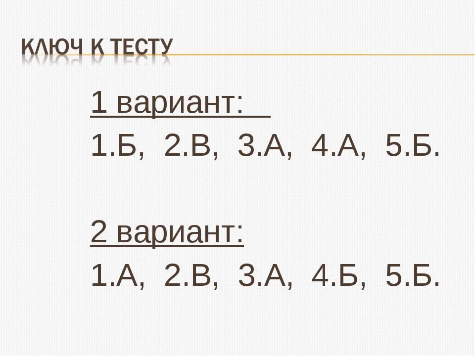 1 вариант: 1.Б, 2.В, 3.А, 4.А, 5.Б.  2 вариант: 1.А, 2.В, 3.А, 4.Б, 5.Б.