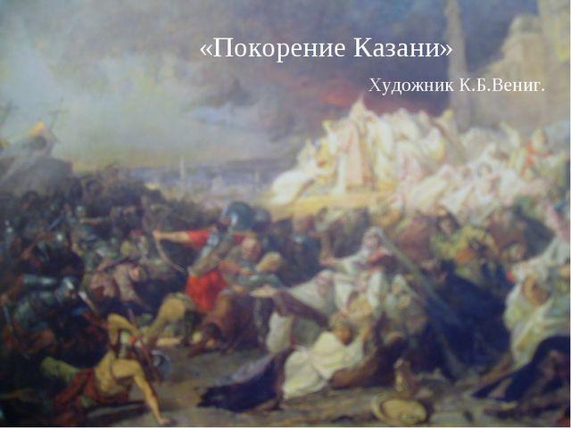 «Покорение Казани» Художник К.Б.Вениг.