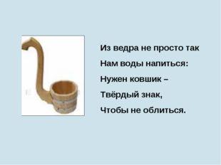Из ведра не просто так Нам воды напиться: Нужен ковшик – Твёрдый знак, Чтобы