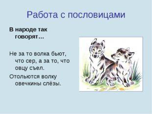 Работа с пословицами В народе так говорят… Не за то волка бьют, что сер, а за