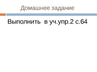 Домашнее задание Выполнить в уч.упр.2 с.64