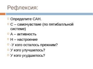 Рефлексия: Определите САН. С – самочувствие (по пятибалльной системе) А – акт