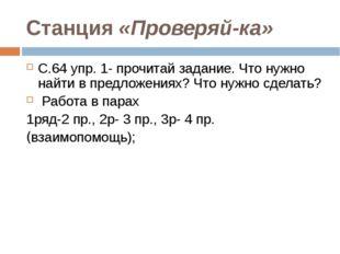 Станция «Проверяй-ка» С.64 упр. 1- прочитай задание. Что нужно найти в предло