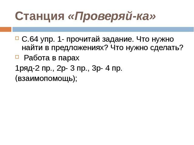 Станция «Проверяй-ка» С.64 упр. 1- прочитай задание. Что нужно найти в предло...