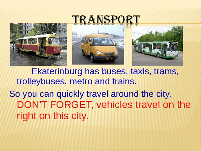 Ekaterinburg has buses, taxis, trams, trolleybuses, metro and trains. So you...