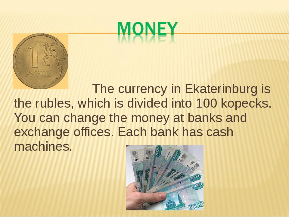 The currency in Ekaterinburg is the rubles, which is divided into 100 kopeck...