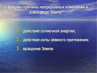 1. Каковы причины непрерывных изменений в атмосфере Земли? действие солнечной