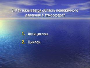 3. Как называется область пониженного давления в атмосфере? Антициклон. Циклон.