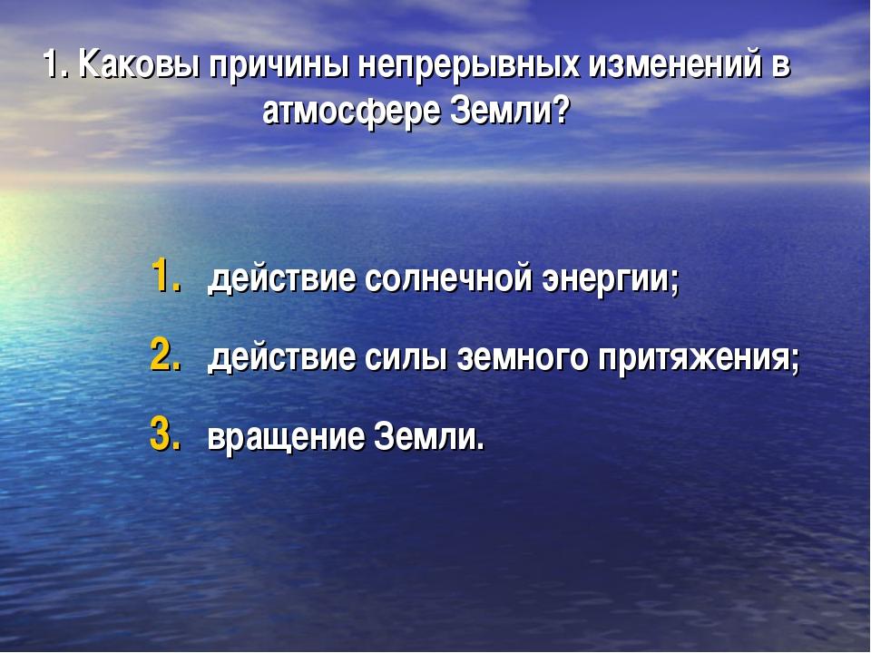1. Каковы причины непрерывных изменений в атмосфере Земли? действие солнечной...