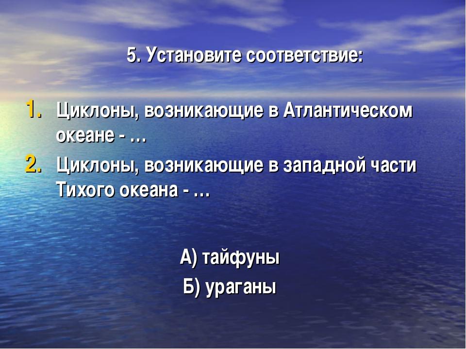 5. Установите соответствие: Циклоны, возникающие в Атлантическом океане - … Ц...
