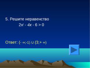 5. Решите неравенство 2х2 - 4х - 6 > 0 Ответ: (- ∞;-1) U (3;+ ∞)