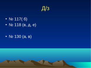 Д/з № 117( б) № 118 (в, д, е) № 130 (а, в)