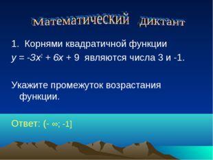 1. Корнями квадратичной функции у = -Зх2 + 6х + 9 являются числа 3 и -1. Ука
