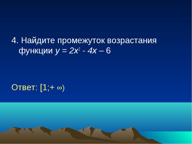 4. Найдите промежуток возрастания функции у = 2х2 - 4х – 6 Ответ: [1;+ ∞)