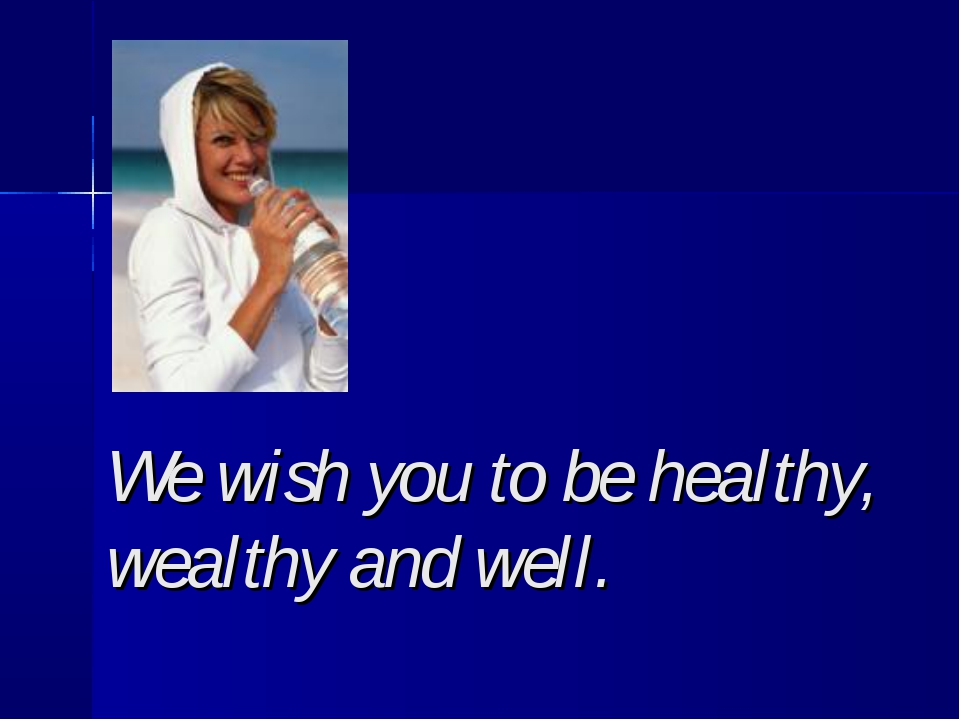 We wish you to be healthy, wealthy and well.