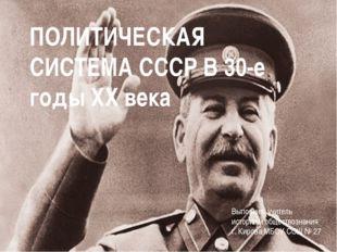 ПОЛИТИЧЕСКАЯ СИСТЕМА СССР В 30-е годы XX века Выполнил: учитель истории и общ