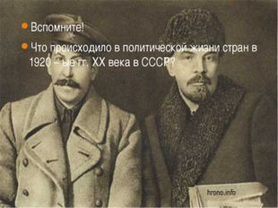 Вспомните! Что происходило в политической жизни стран в 1920 – ые гг. XX века