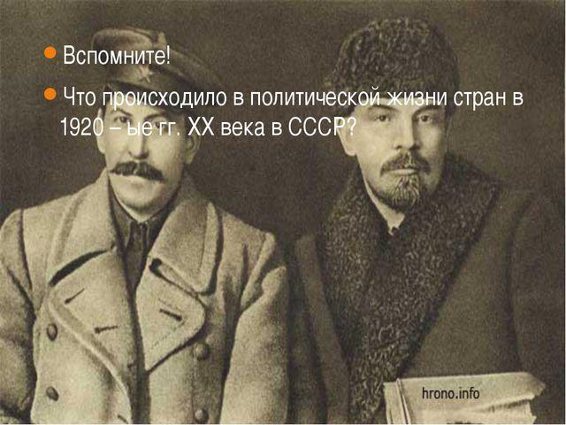 Вспомните! Что происходило в политической жизни стран в 1920 – ые гг. XX века...