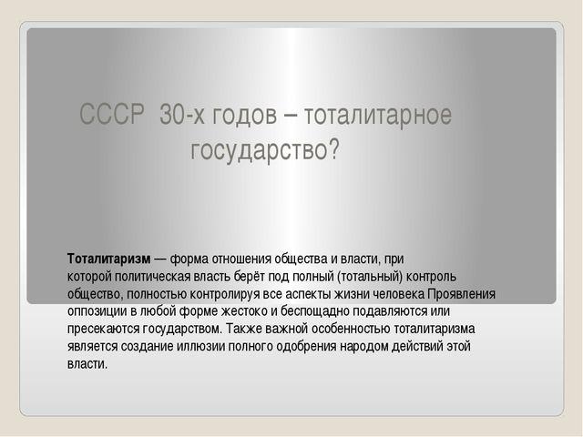 СССР 30-х годов – тоталитарное государство? Тоталитаризм— форма отношенияоб...