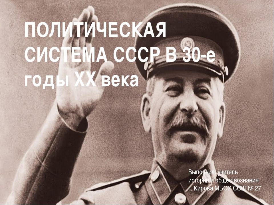 ПОЛИТИЧЕСКАЯ СИСТЕМА СССР В 30-е годы XX века Выполнил: учитель истории и общ...