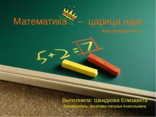 Математика – царица наук Выполнила: Швидкова Елизавета Руководитель: Киселёва