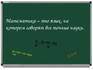 Математика – это язык, на котором говорят все точные науки. 2+2=4 (а +b)2=
