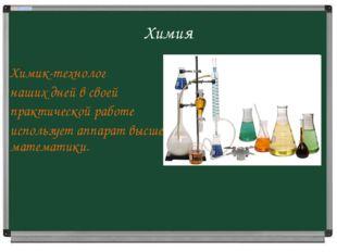 Химия Химик-технолог наших дней в своей практической работе использует аппара