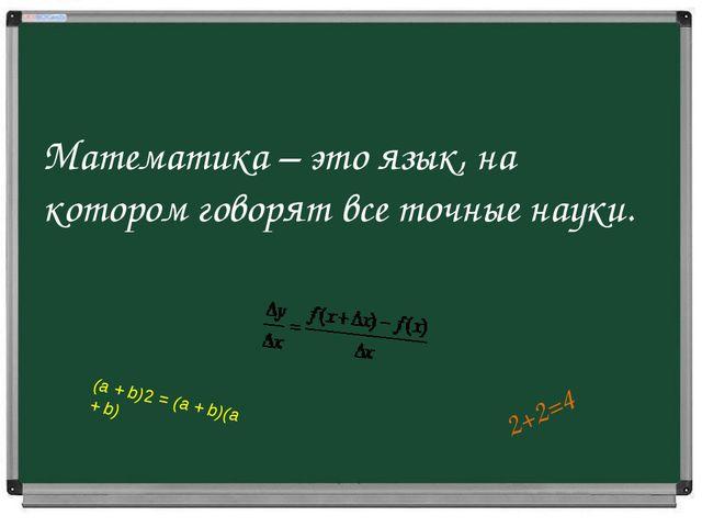 Математика – это язык, на котором говорят все точные науки. 2+2=4 (а +b)2=...
