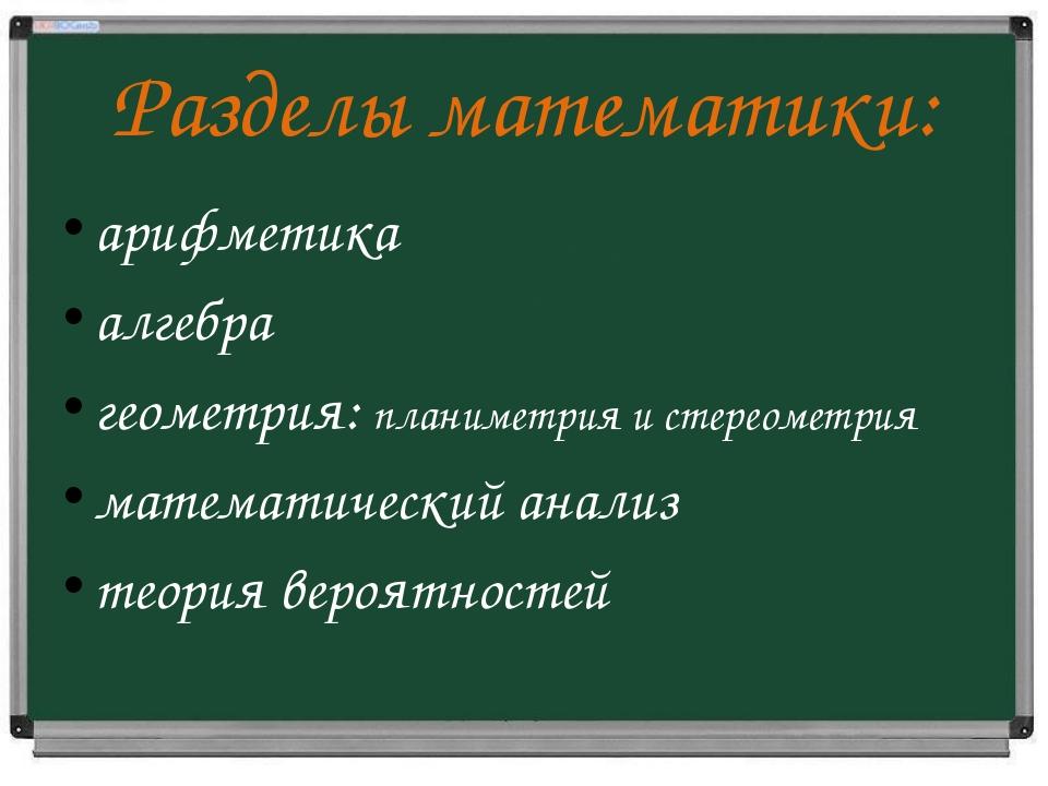 Разделы математики: арифметика алгебра геометрия: планиметрия и стереометрия...