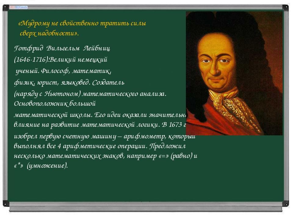 «Мудрому не свойственно тратить силы сверх надобности». Готфрид Вильгельм Лей...