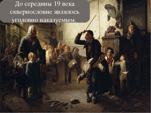 До середины 19 века сквернословие являлось уголовно наказуемым.