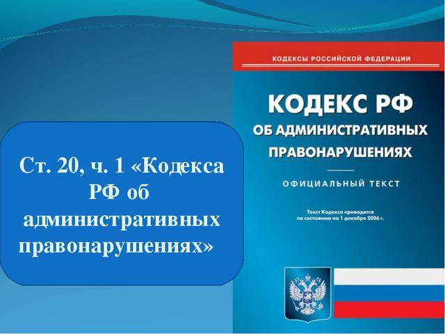 Ст.20, ч. 1«Кодекса РФоб административных правонарушениях»