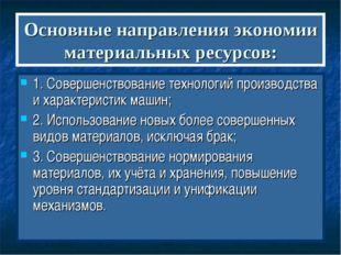Основные направления экономии материальных ресурсов: 1. Совершенствование тех