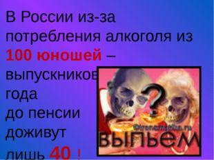 В России из-за потребления алкоголя из 100 юношей – выпускников школ 2009 год