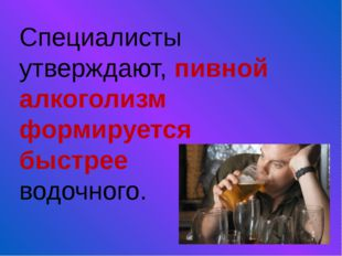 Специалисты утверждают, пивной алкоголизм формируется быстрее водочного.
