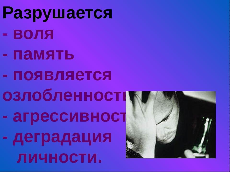 Разрушается - воля - память - появляется озлобленность - агрессивность - дегр...