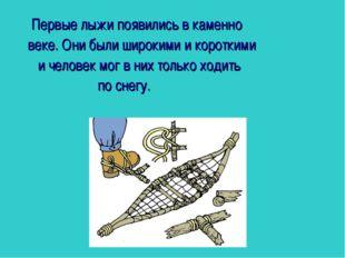 Первые лыжи появились в каменно веке. Они были широкими и короткими и челове