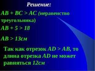 Решение: AB + BC > AC (неравенство треугольника) AB + 5 > 18 AB > 13см Так ка