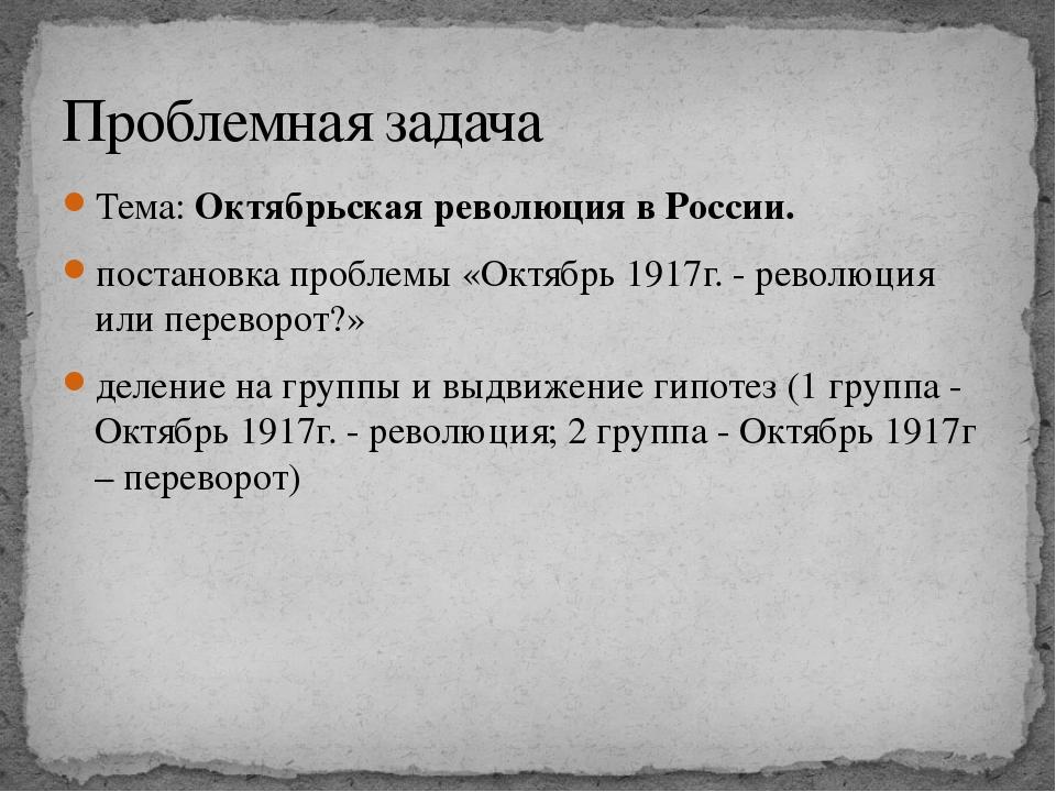 Тема: Октябрьская революция в России. постановка проблемы «Октябрь 1917г. - р...