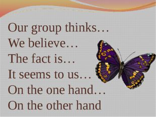 Our group thinks… We believe… The fact is… It seems to us… On the one hand… O