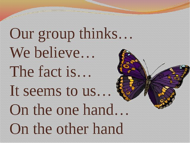 Our group thinks… We believe… The fact is… It seems to us… On the one hand… O...