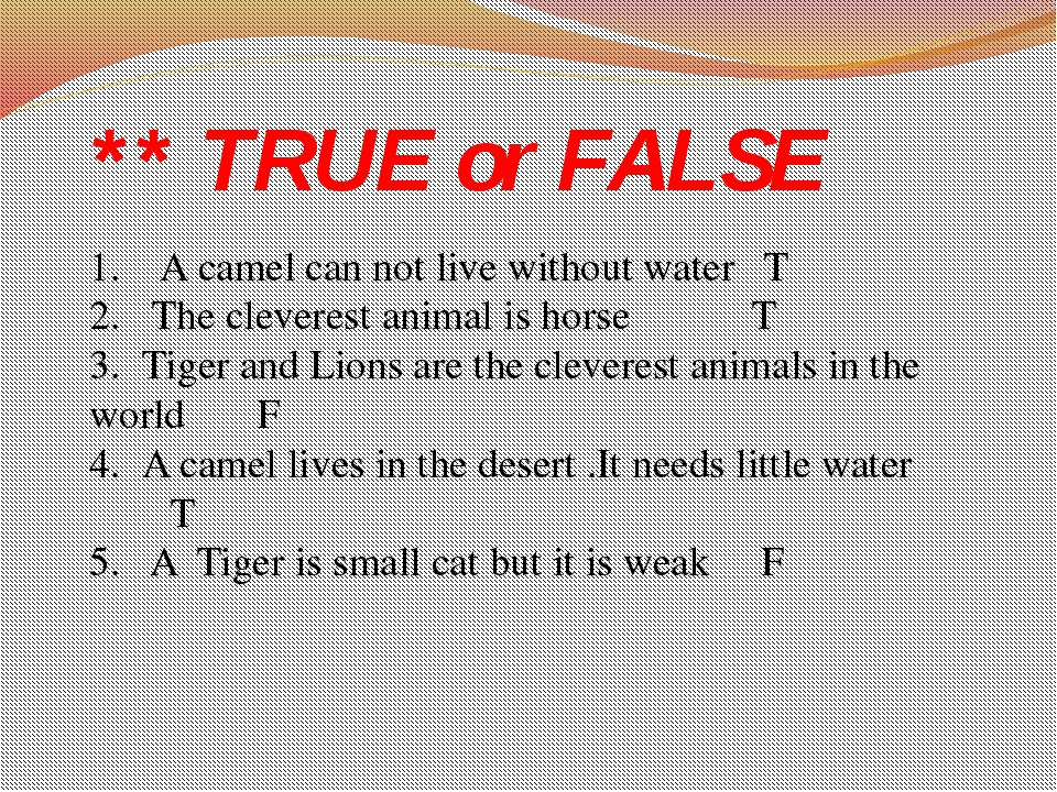 ** TRUE or FALSE 1.	 A camel can not live without water T 2.	 The cleverest a...