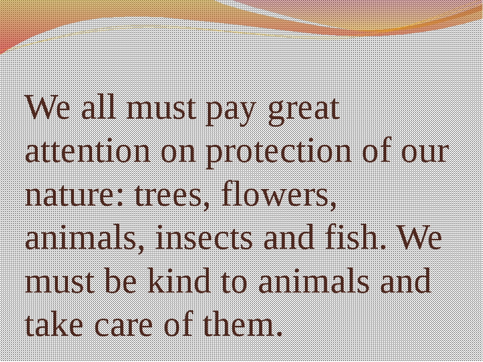 We all must pay great attention on protection of our nature: trees, flowers,...