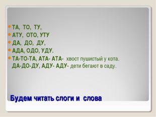 Будем читать слоги и слова ТА, ТО, ТУ, АТУ, ОТО, УТУ ДА, ДО, ДУ, АДА, ОДО, УД