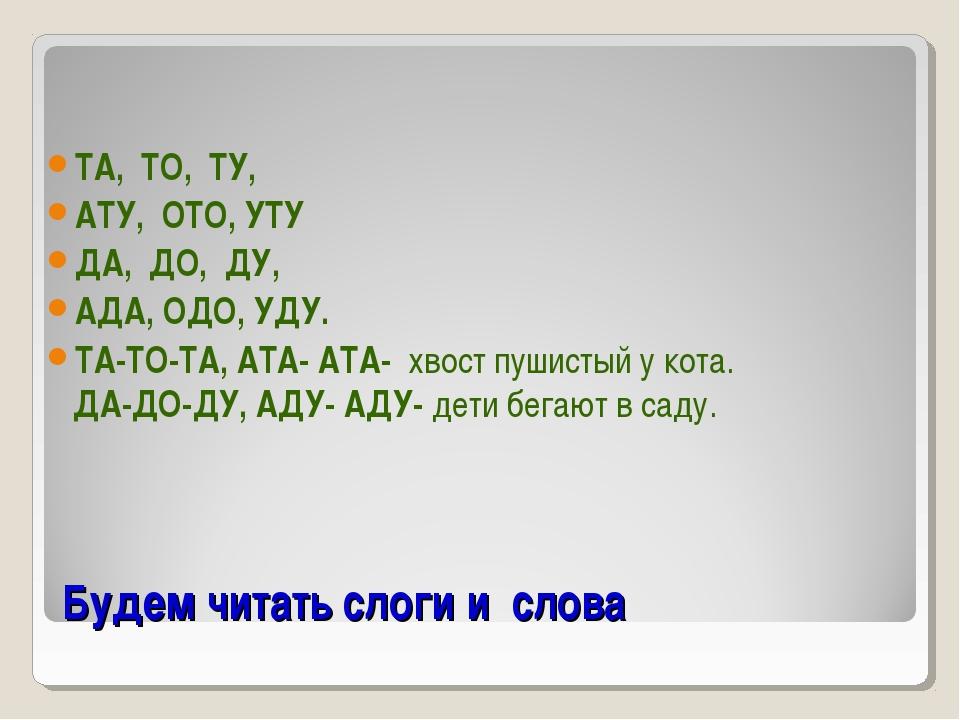 Будем читать слоги и слова ТА, ТО, ТУ, АТУ, ОТО, УТУ ДА, ДО, ДУ, АДА, ОДО, УД...